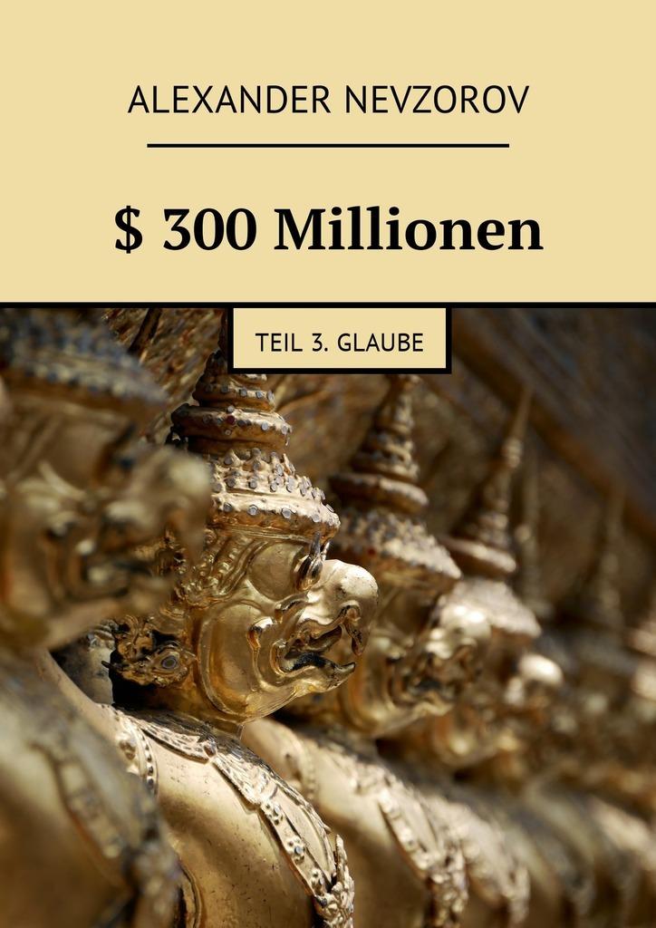 Alexander Nevzorov $ 300Millionen. Teil 3. Glaube ISBN: 9785448576980 цены онлайн