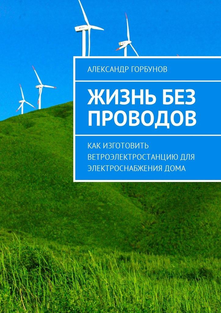 Александр Горбунов Жизнь без проводов. Как изготовить ветроэлектростанцию дляэлектроснабжениядома портбукетница цена и где можно