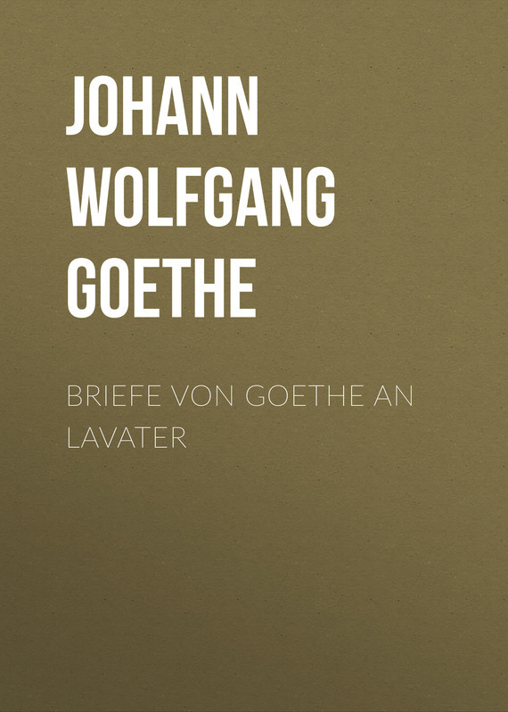 Иоганн Вольфганг фон Гёте Briefe von Goethe an Lavater johann wolfgang von goethe goethes briefe an leipziger freunde