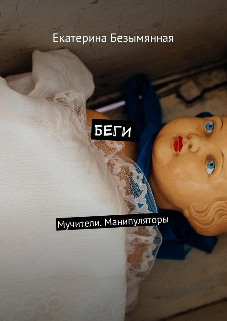 Екатерина Сергеевна Безымянная Беги. Мучители. Манипуляторы