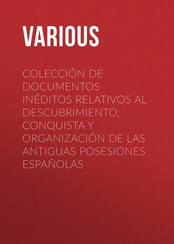 Various Colección de Documentos Inéditos Relativos al Descubrimiento, Conquista y Organización de las Antiguas Posesiones Españolas