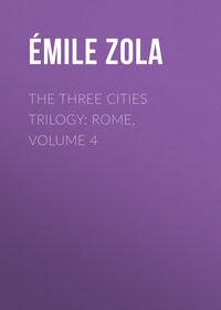 Эмиль Золя - The Three Cities Trilogy: Rome, Volume 4