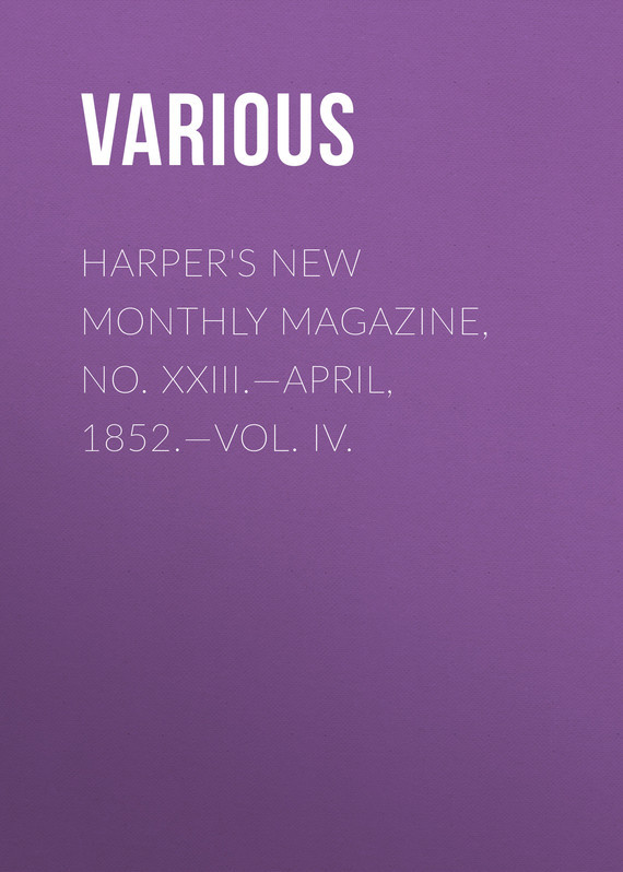 Various Harper's New Monthly Magazine, No. XXIII.—April, 1852.—Vol. IV. various harper s new monthly magazine vol v no xxv june 1852