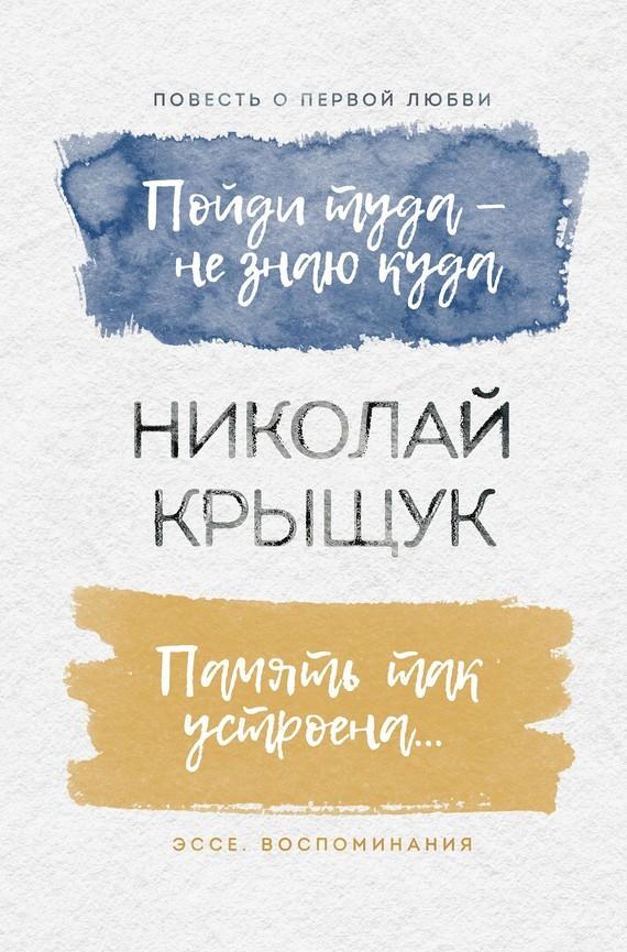 Николай Крыщук Пойди туда – не знаю куда. Повесть о первой любви. Память так устроена… Эссе, воспоминания воспоминания о николае асееве