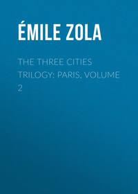 Эмиль Золя - The Three Cities Trilogy: Paris, Volume 2