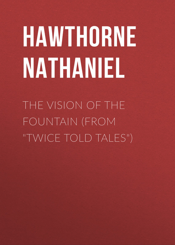 Hawthorne Nathaniel The Vision of the Fountain (From Twice Told Tales)