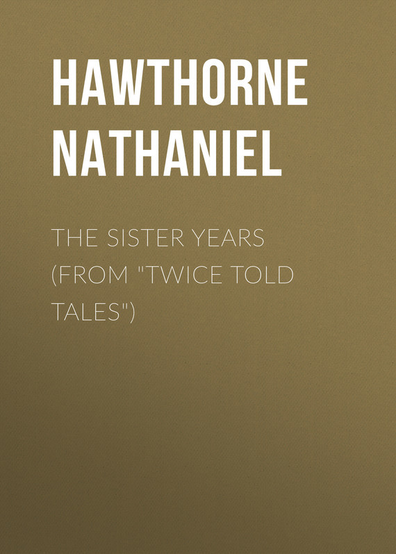 Hawthorne Nathaniel The Sister Years (From Twice Told Tales) hawthorne nathaniel the threefold destiny from twice told tales