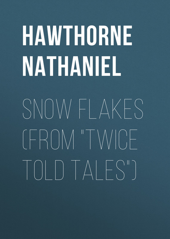 Hawthorne Nathaniel Snow Flakes (From Twice Told Tales) snow tales
