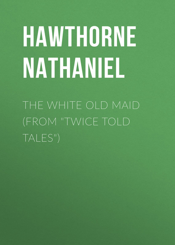 Hawthorne Nathaniel The White Old Maid (From Twice Told Tales) farmyard tales the old steam train
