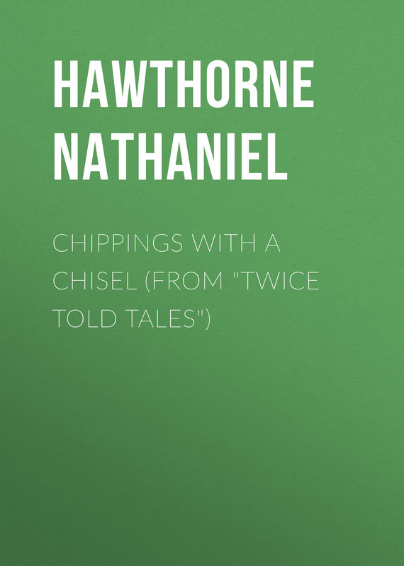 Hawthorne Nathaniel Chippings with a Chisel (From Twice Told Tales) hawthorne nathaniel the threefold destiny from twice told tales