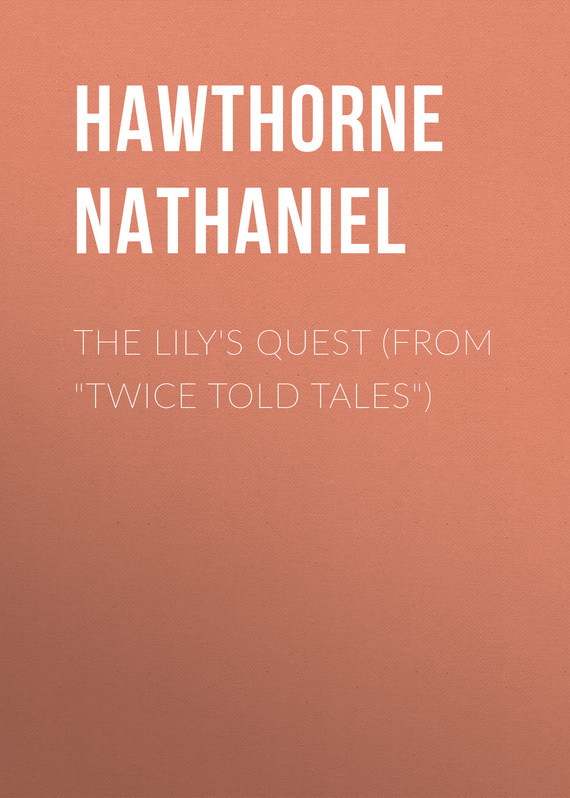 Hawthorne Nathaniel The Lily's Quest (From Twice Told Tales) hawthorne nathaniel the threefold destiny from twice told tales
