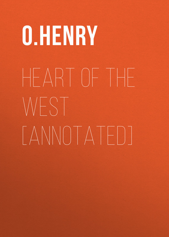 О. Генри Heart of the West [Annotated] the annotated persuasion