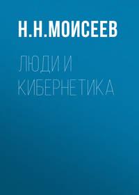 Н. Н. Моисеев - Люди и кибернетика