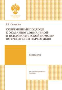 Р. В. Скочилов - Современные подходы к оказанию социальной и психологической помощи потребителям наркотиков