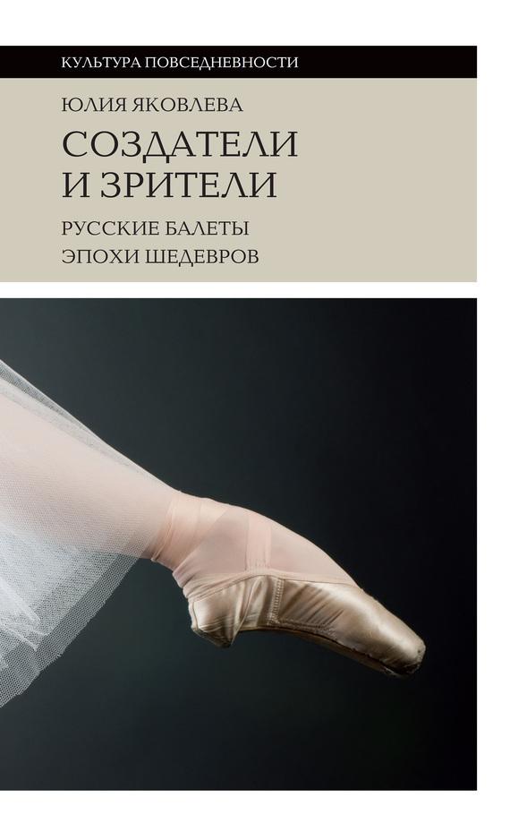 Юлия Яковлева Создатели и зрители. Русские балеты эпохи шедевров балет щелкунчик