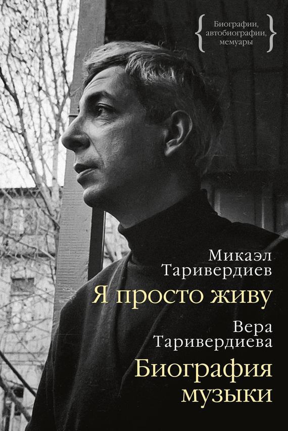 Микаэл Таривердиев Я просто живу: автобиография. Биография музыки: воспоминания елена камбурова