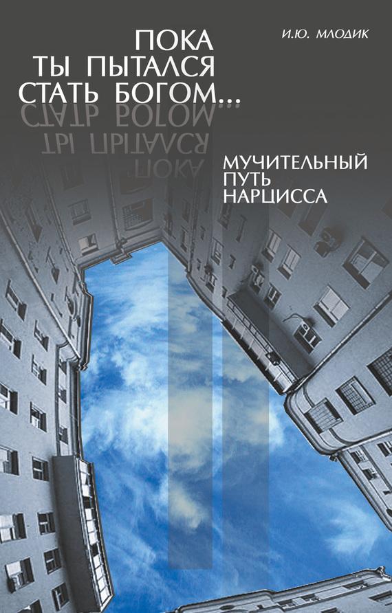 Ирина Млодик - Пока ты пытался стать богом… Мучительный путь нарцисса