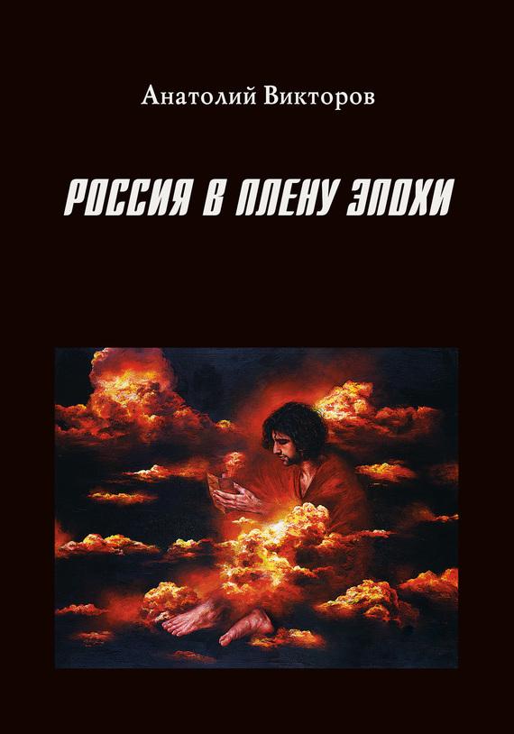 Анатолий Викторов - Россия в плену эпохи