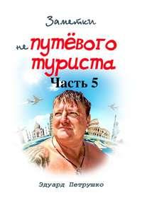 Эдуард Павлович Петрушко - Заметки непутёвого туриста. Часть 5