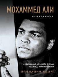 Мохаммед Али - Мохаммед Али. Неизданное. Авторизованный фотоальбом от семьи Мохаммеда памяти его смерти