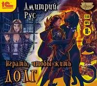 Дмитрий Рус - Играть, чтобы жить. Книга 3. Долг
