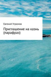 Евгений Юрьевич Угрюмов - Приглашение на казнь (парафраз)