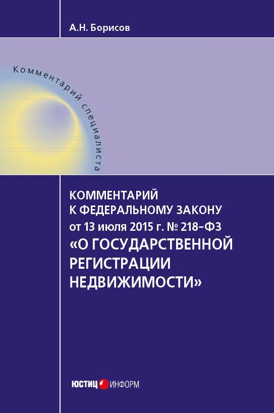 А. Н. Борисов Комментарий к Федеральному закону от 13 июля 2015 г. № 218-ФЗ «О государственной регистрации недвижимости» (постатейный) о государственной регистрации недвижимости 218 фз