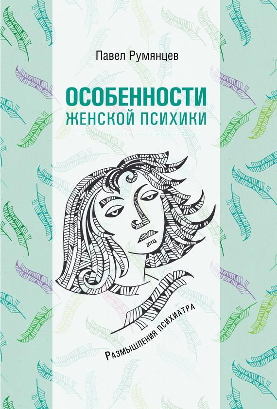 Павел Румянцев - Особенности женской психики. Размышления психиатра