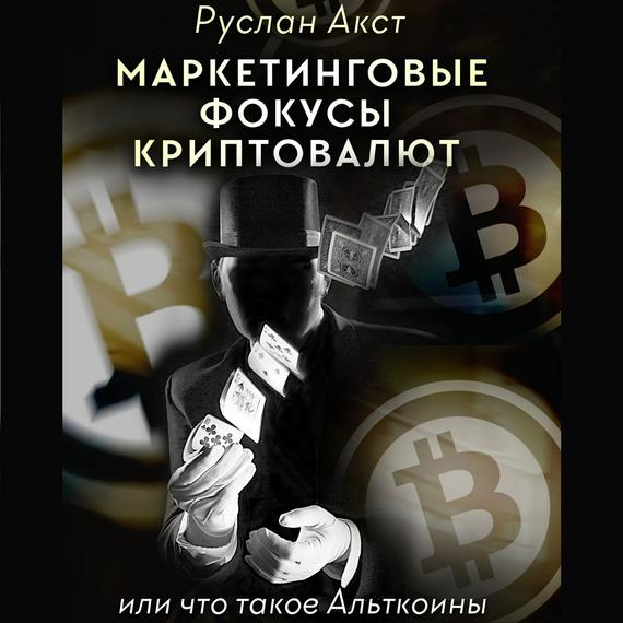 Руслан Акст Маркетинговые фокусы криптовалют. Или что такое Альткоины зомфри блог глава 2