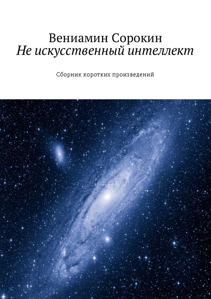 Вениамин Вениаминович Сорокин Не искусственный интеллект. Сборник коротких произведений прочее