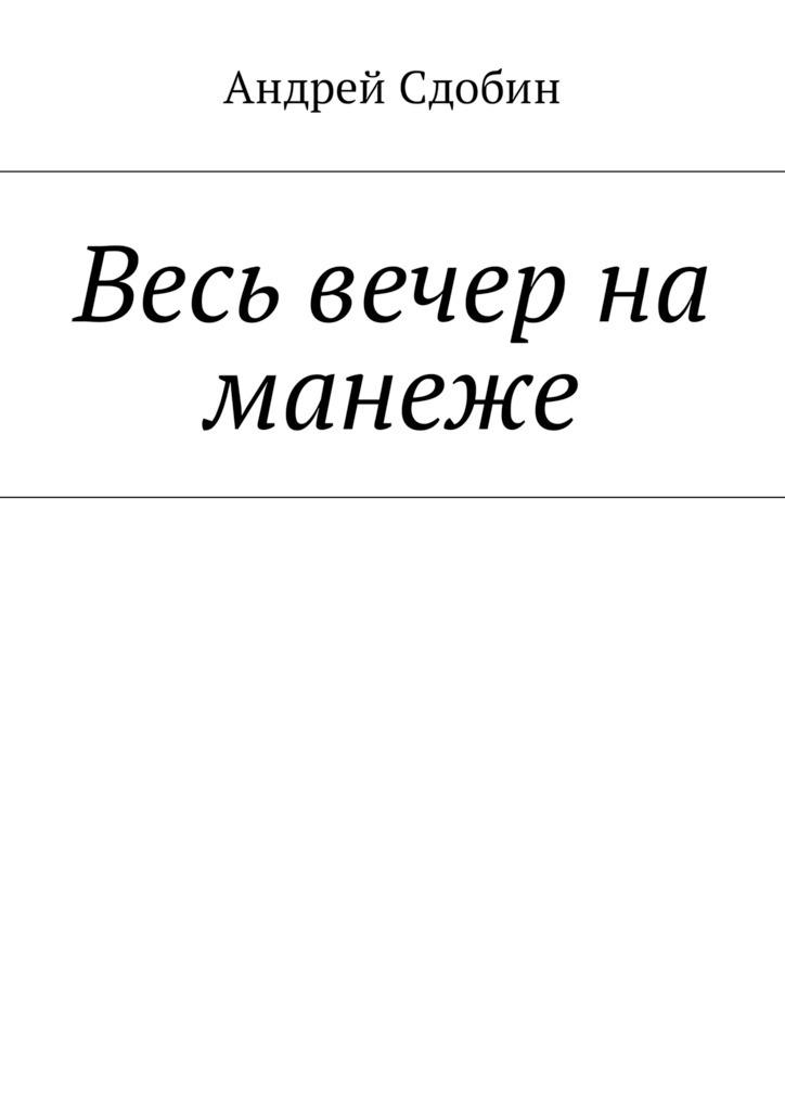 Андрей Сдобин Весь вечер на манеже
