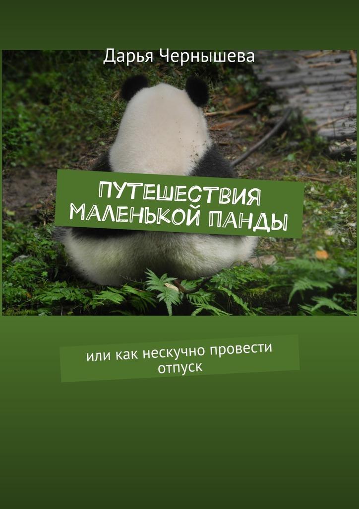 Дарья Чернышева Путешествия маленькой панды. Или как нескучно провести отпуск 10 пунктов как правильно квартиру в новостройке