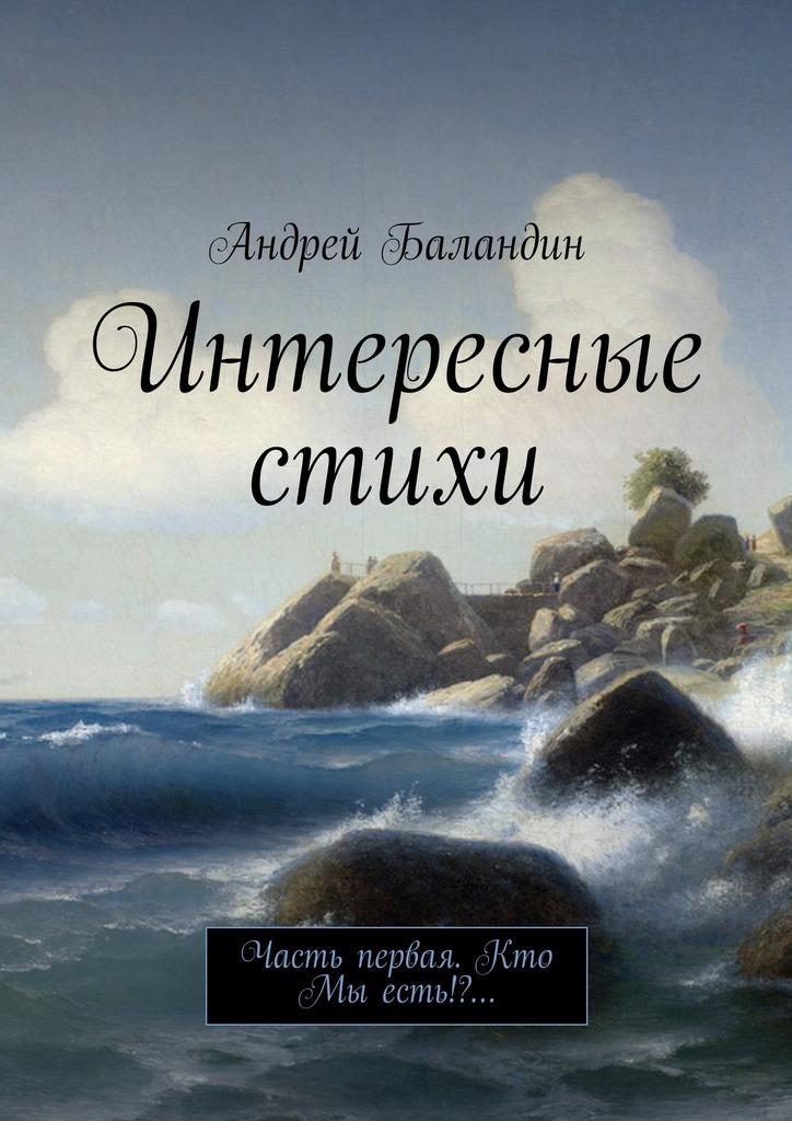 Андрей Баландин Интересные стихи. Часть первая. Кто Мы есть!?…