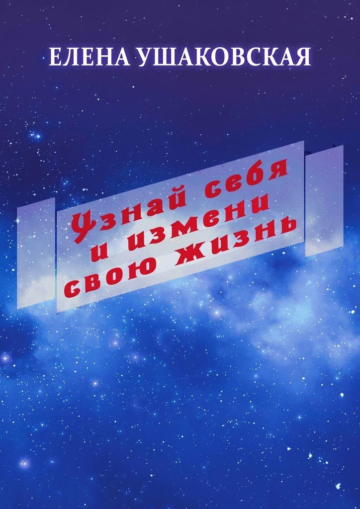 Елена Ушаковская Узнай себя иизмени свою жизнь секреты самодостаточности что делать если вы всегда не удовлетворены