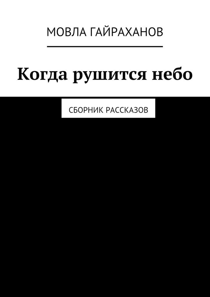 Мовла Сатаевич Гайраханов Когда рушится небо. Сборник рассказов