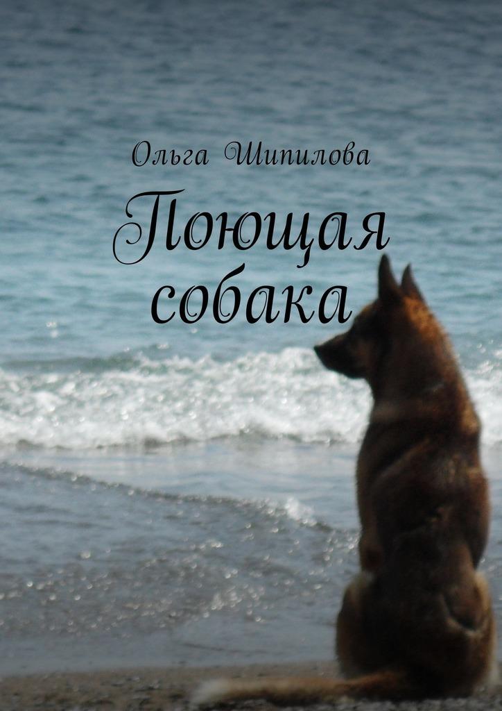 Ольга Шипилова Поющая собака ольга степнова в моей смерти винить президента сборник