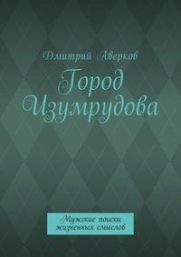 Дмитрий Аверков - Город Изумрудова. Мужские поиски жизненных смыслов