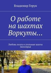 Владимир Герун - Оработе нашахтах Воркуты… Любовь поэта иугольные шахты Заполярья