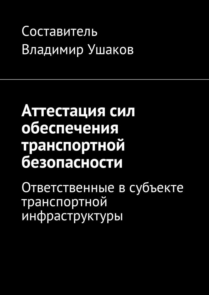 Владимир Игоревич Ушаков Аттестация сил обеспечения транспортной безопасности. Ответственные всубъекте транспортной инфраструктуры
