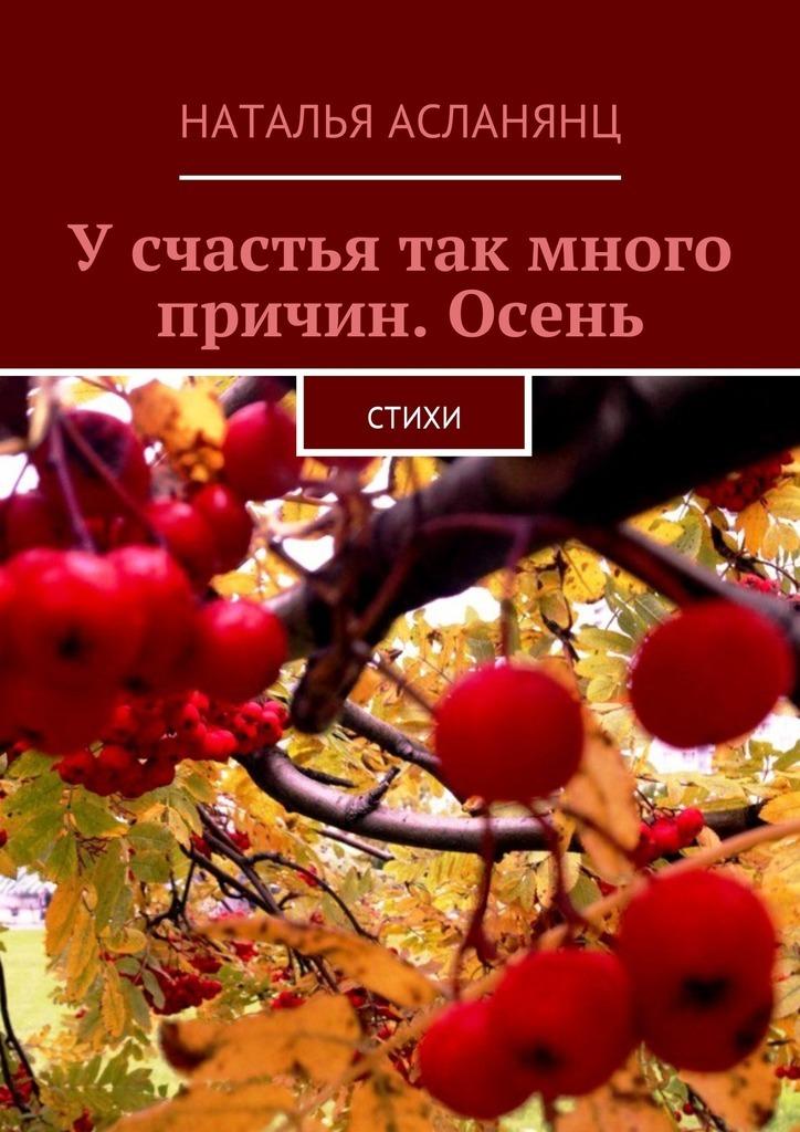 Наталья Асланянц Усчастья так много причин. Осень. Стихи ясно новые стихи и письма счастья