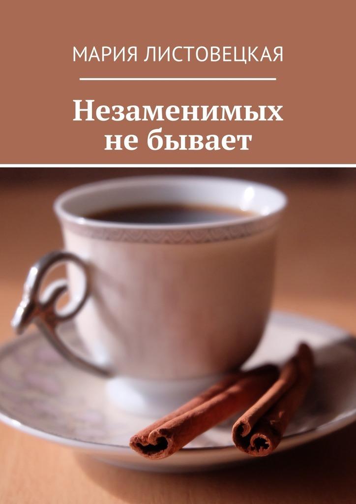 Мария Листовецкая - Незаменимых небывает