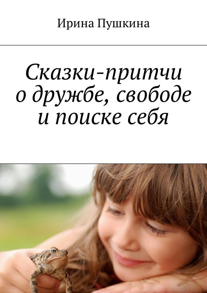 Ирина Пушкина Сказки-притчи о дружбе, свободе и поиске себя
