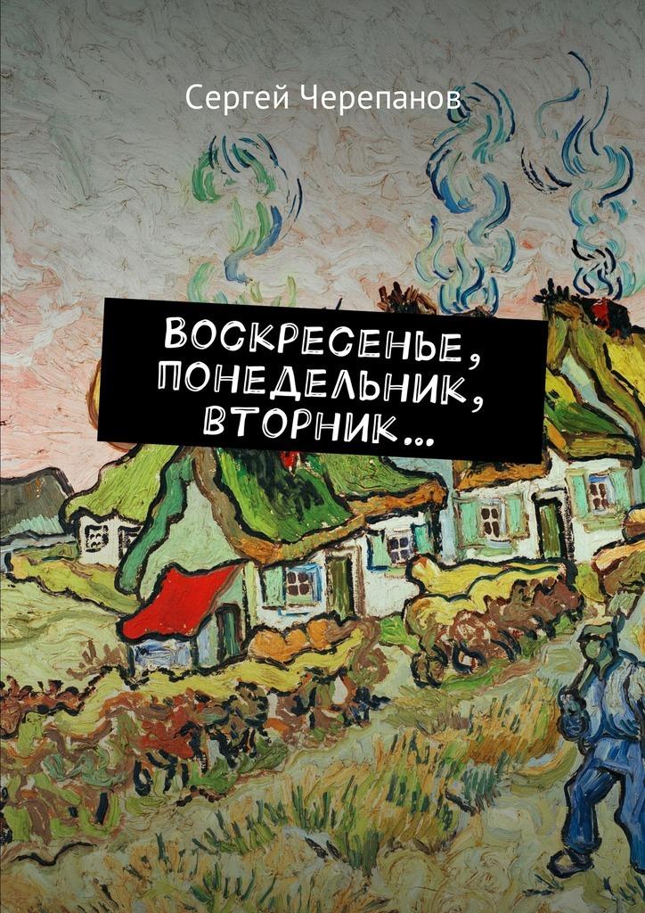 Сергей Черепанов Воскресенье, понедельник, вторник… лукадо м кто эти люди обыкновенные люди в руках всемогущего бога
