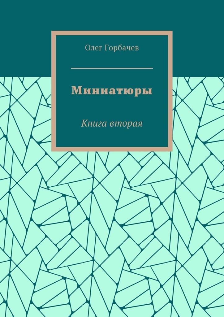 Олег Владимирович Горбачев Миниатюры. Книга вторая есть всюду свет