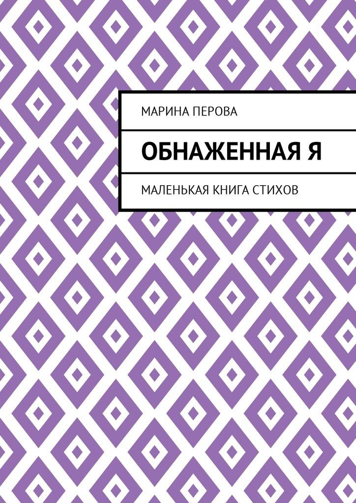 Марина Евгеньевна Перова ОбнаженнаяЯ. Маленькая книга стихов