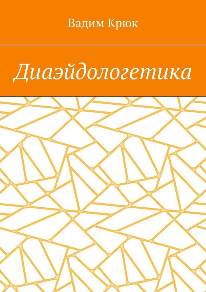 Вадим Крюк Диаэйдологетика шу л радуга м энергетическое строение человека загадки человека сверхвозможности человека комплект из 3 книг