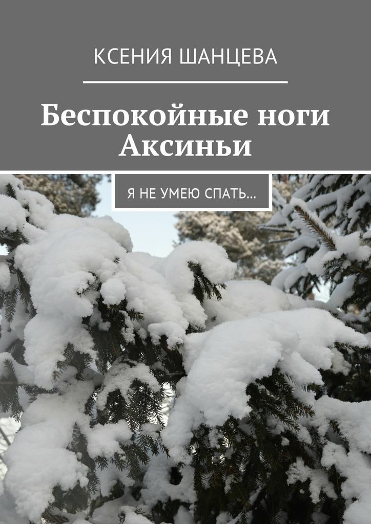 Ксения Шанцева - Беспокойные ноги Аксиньи. Я не умею спать…