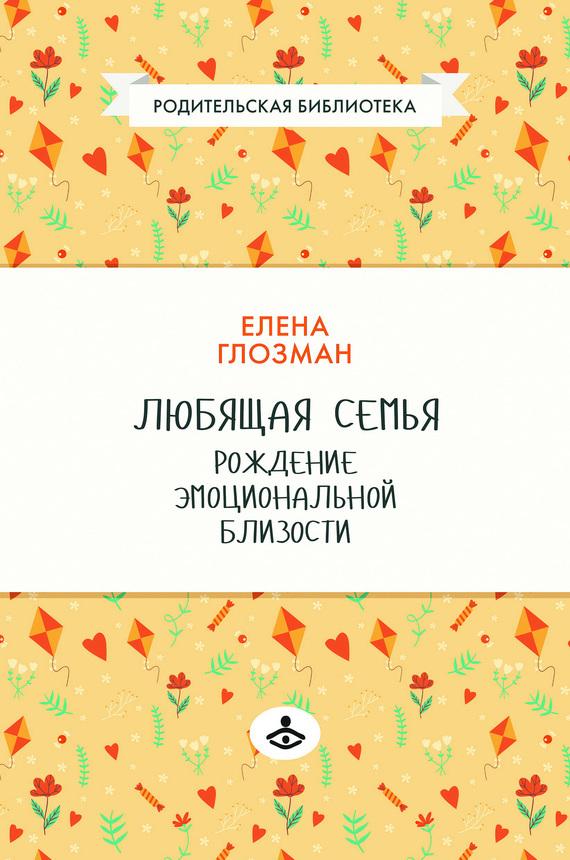 Елена Глозман - Любящая семья. Рождение эмоциональной близости