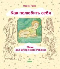 Наоми Рейн - Как полюбить себя, или Мама для Внутреннего Ребенка