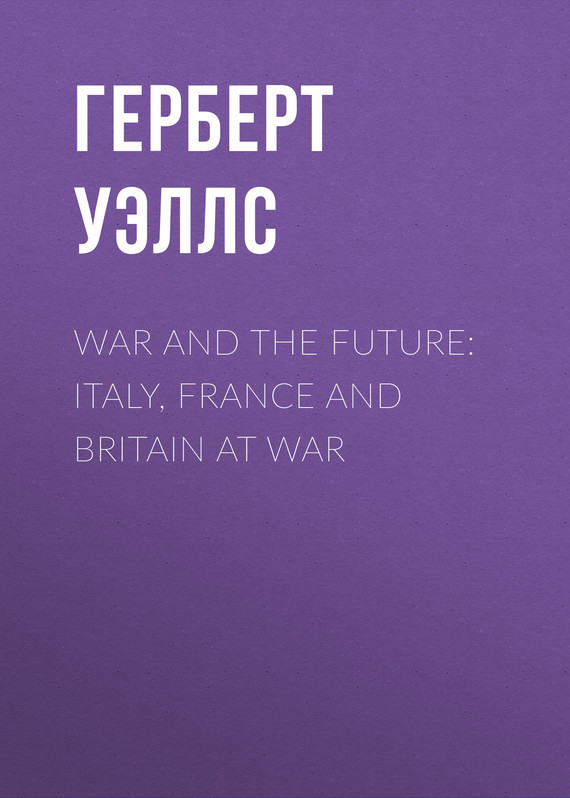 Герберт Джордж Уэллс War and the Future: Italy, France and Britain at War war and order